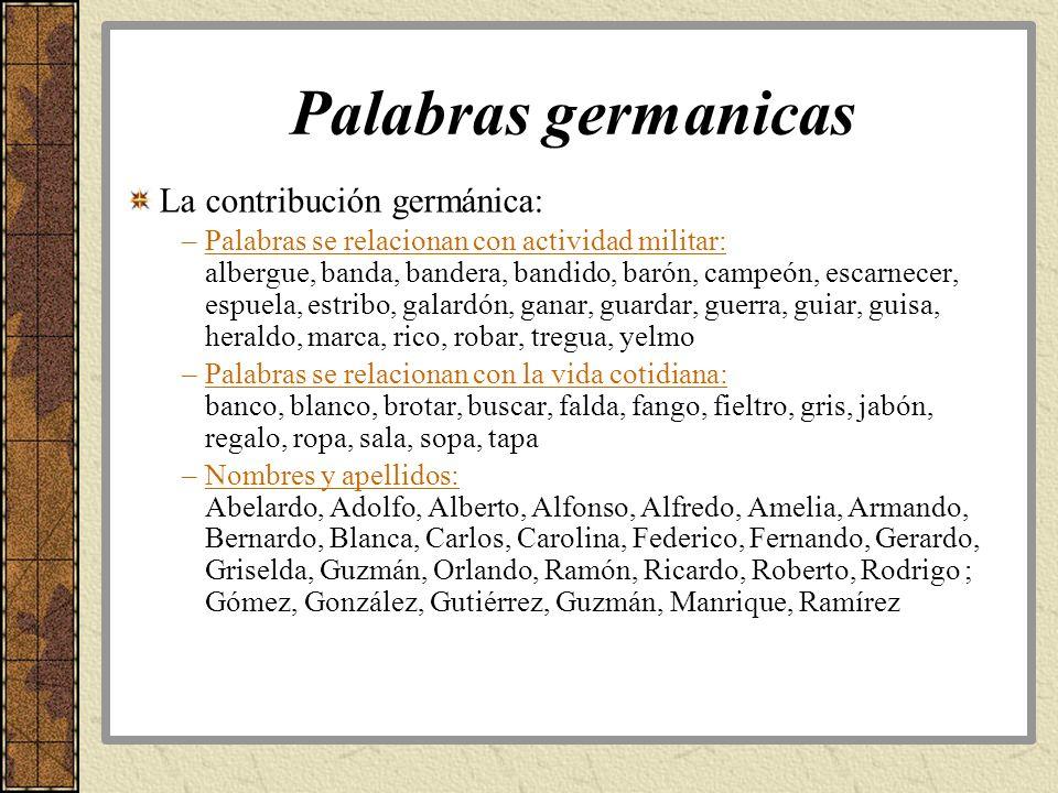 Palabras germanicas La contribución germánica: –Palabras se relacionan con actividad militar: albergue, banda, bandera, bandido, barón, campeón, escar