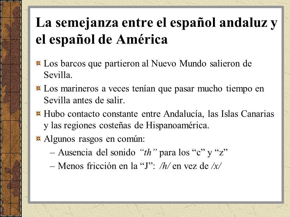 La semejanza entre el español andaluz y el español de América Los barcos que partieron al Nuevo Mundo salieron de Sevilla. Los marineros a veces tenía