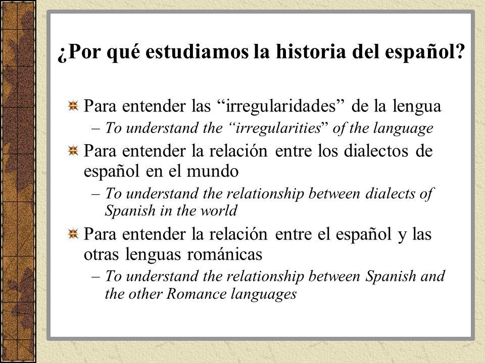 ¿Por qué estudiamos la historia del español? Para entender las irregularidades de la lengua –To understand the irregularities of the language Para ent