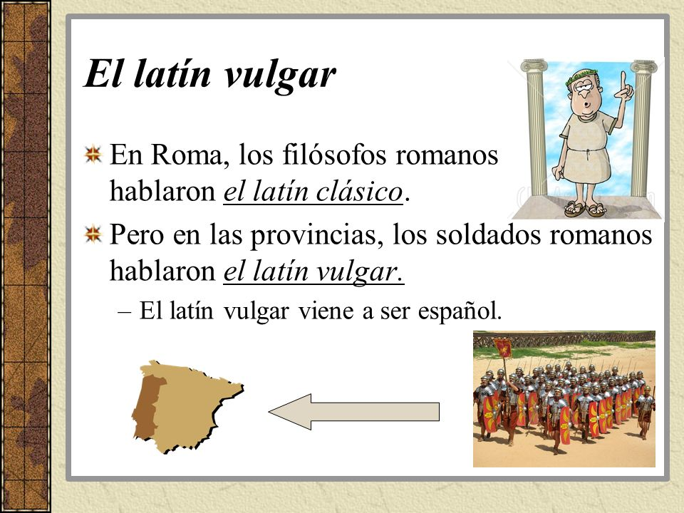 El latín vulgar En Roma, los filósofos romanos hablaron el latín clásico. Pero en las provincias, los soldados romanos hablaron el latín vulgar. –El l
