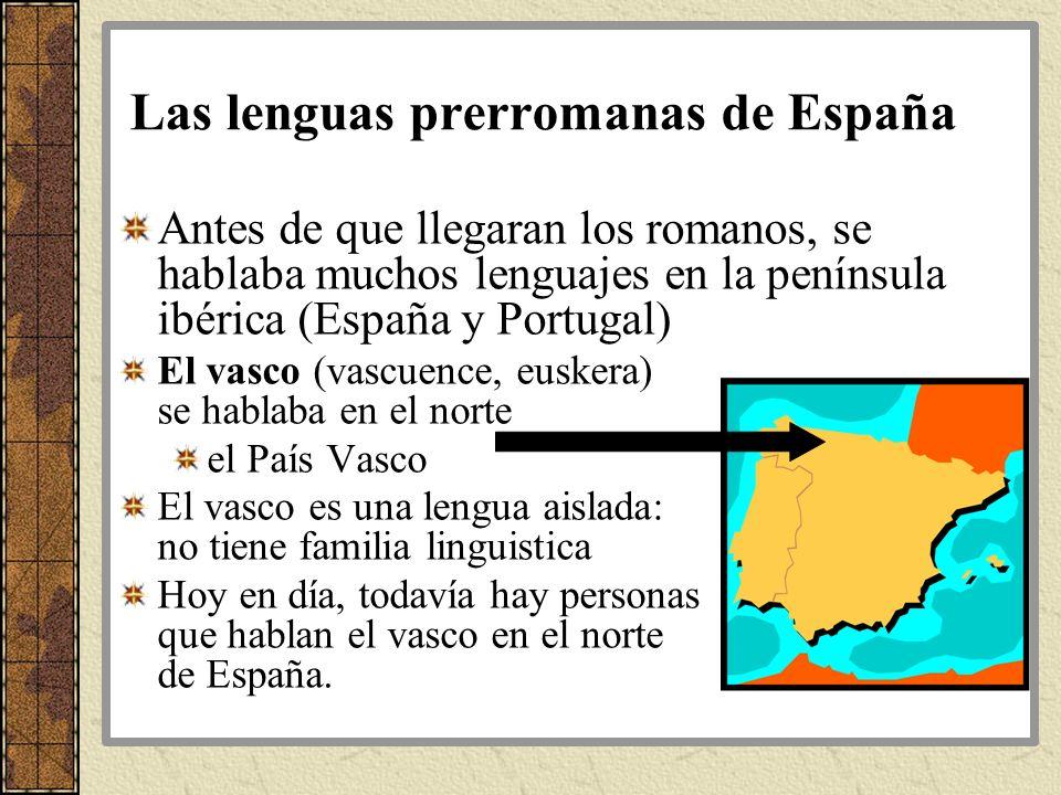 Las lenguas prerromanas de España Antes de que llegaran los romanos, se hablaba muchos lenguajes en la península ibérica (España y Portugal) El vasco