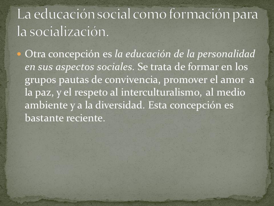 Otra concepción es la educación de la personalidad en sus aspectos sociales. Se trata de formar en los grupos pautas de convivencia, promover el amor
