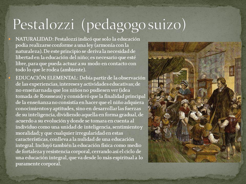 NATURALIDAD: Pestalozzi indicó que solo la educación podía realizarse conforme a una ley (armonía con la naturaleza). De este principio se deriva la n