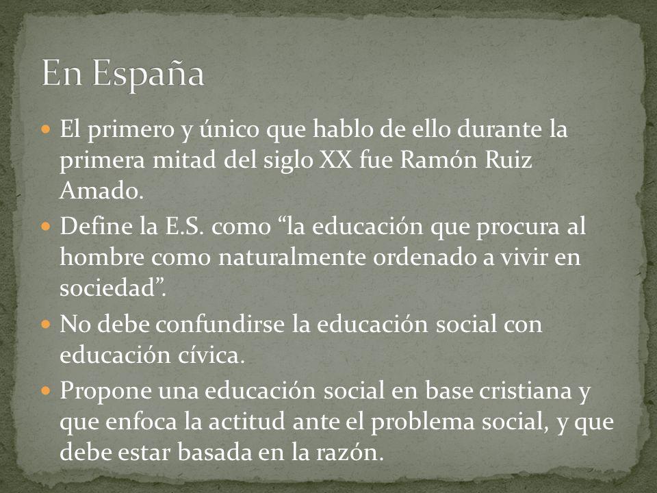 El primero y único que hablo de ello durante la primera mitad del siglo XX fue Ramón Ruiz Amado. Define la E.S. como la educación que procura al hombr
