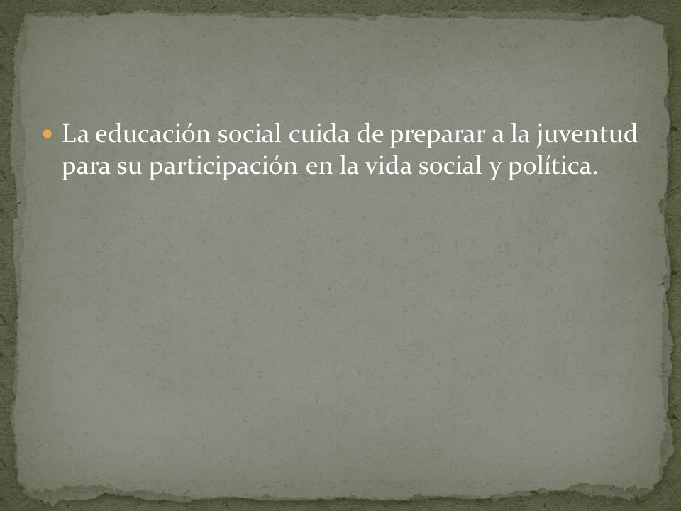La educación social cuida de preparar a la juventud para su participación en la vida social y política.