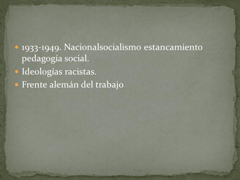 1933-1949. Nacionalsocialismo estancamiento pedagogía social. Ideologías racistas. Frente alemán del trabajo