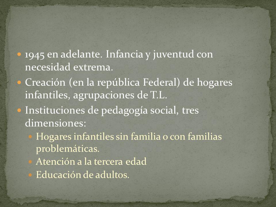 1945 en adelante. Infancia y juventud con necesidad extrema. Creación (en la república Federal) de hogares infantiles, agrupaciones de T.L. Institucio