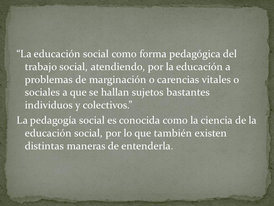 La educación social como forma pedagógica del trabajo social, atendiendo, por la educación a problemas de marginación o carencias vitales o sociales a