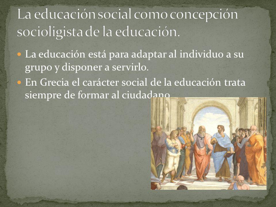 La educación está para adaptar al individuo a su grupo y disponer a servirlo. En Grecia el carácter social de la educación trata siempre de formar al