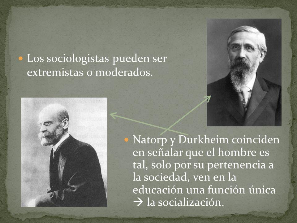 Los sociologistas pueden ser extremistas o moderados. Natorp y Durkheim coinciden en señalar que el hombre es tal, solo por su pertenencia a la socied