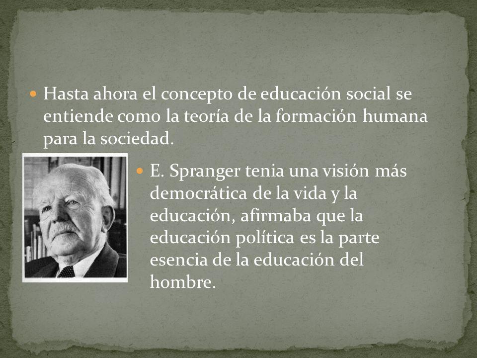 Hasta ahora el concepto de educación social se entiende como la teoría de la formación humana para la sociedad. E. Spranger tenia una visión más democ