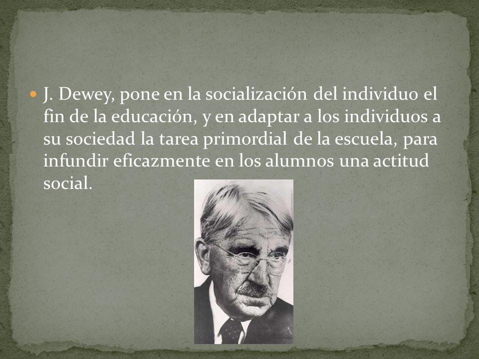 J. Dewey, pone en la socialización del individuo el fin de la educación, y en adaptar a los individuos a su sociedad la tarea primordial de la escuela