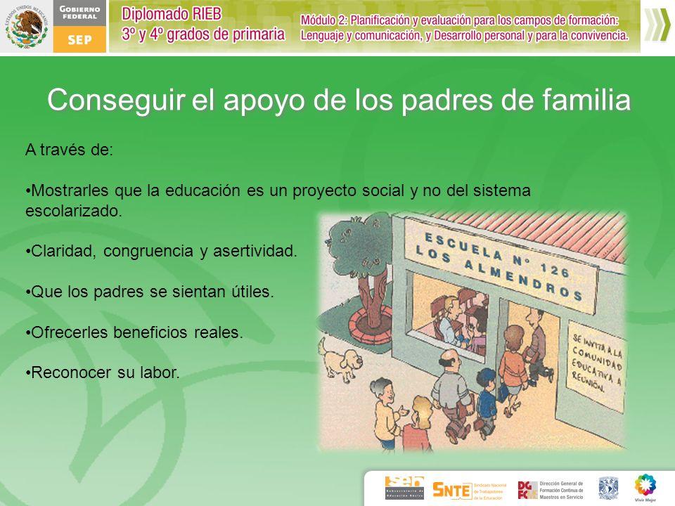 Conseguir el apoyo de los padres de familia A través de: Mostrarles que la educación es un proyecto social y no del sistema escolarizado. Claridad, co