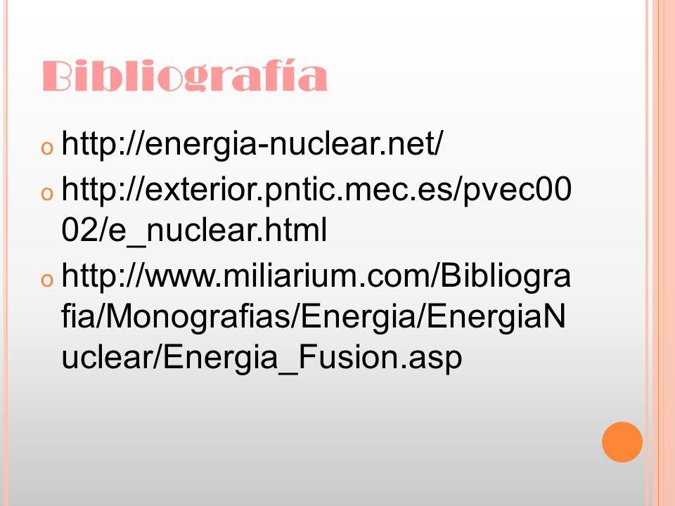 Bibliografía o http://energia-nuclear.net/ o http://exterior.pntic.mec.es/pvec00 02/e_nuclear.html o http://www.miliarium.com/Bibliogra fia/Monografia