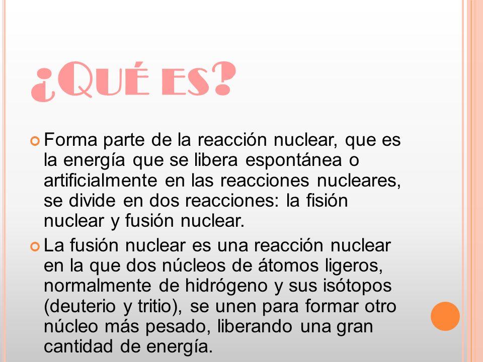 ¿Q UÉ ES ? Forma parte de la reacción nuclear, que es la energía que se libera espontánea o artificialmente en las reacciones nucleares, se divide en