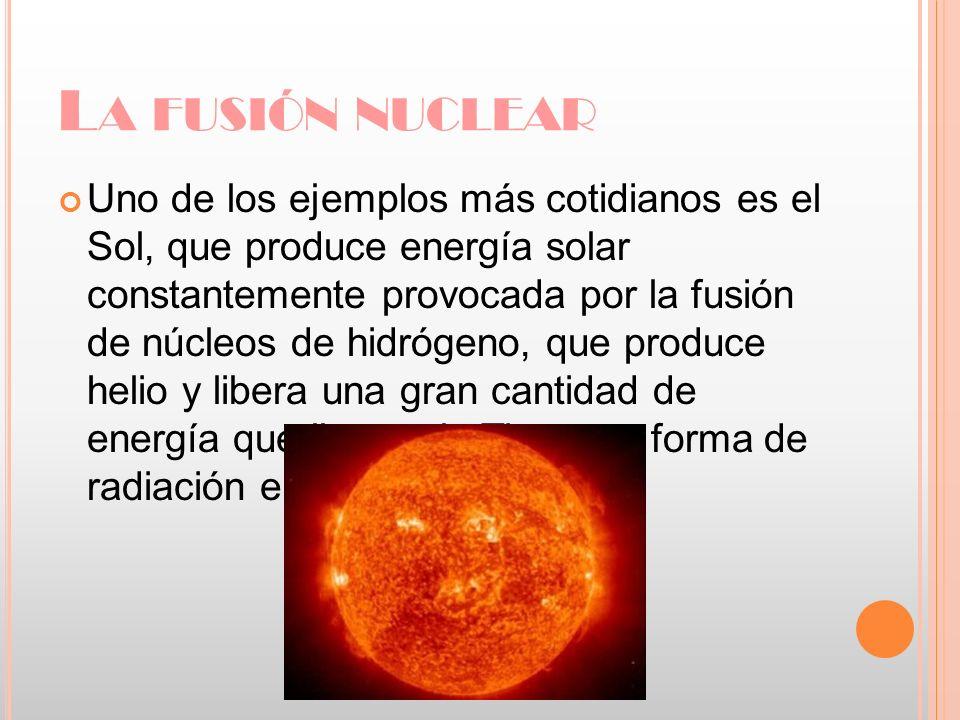 L A FUSIÓN NUCLEAR Uno de los ejemplos más cotidianos es el Sol, que produce energía solar constantemente provocada por la fusión de núcleos de hidróg