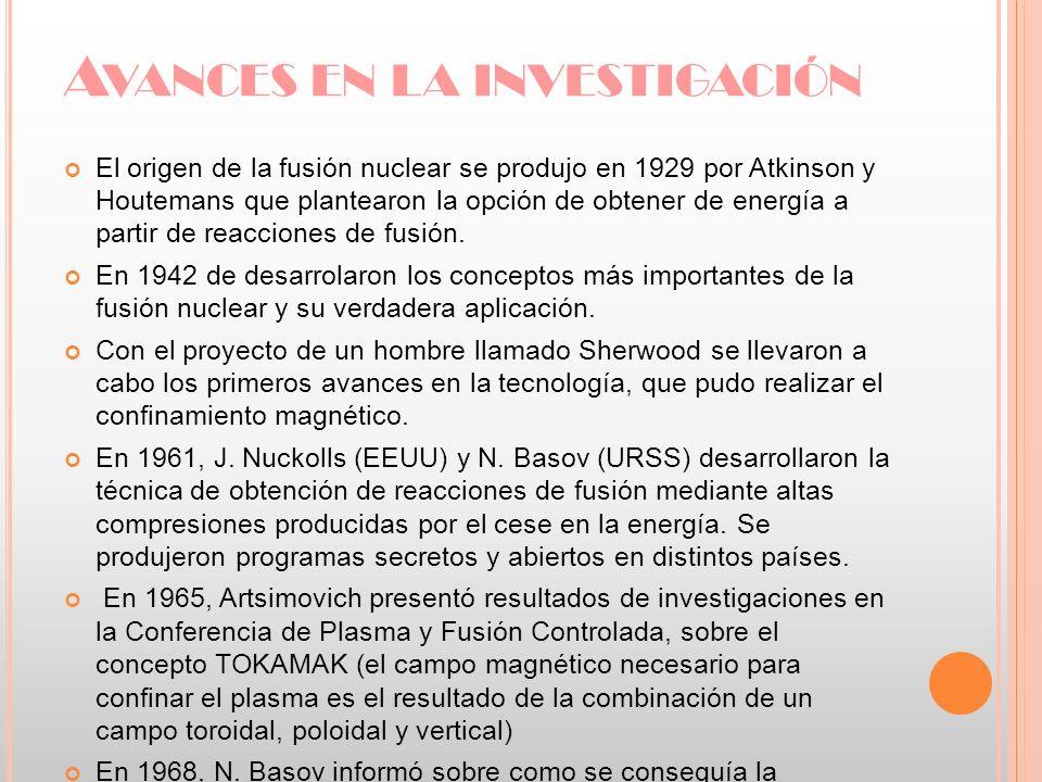 A VANCES EN LA INVESTIGACIÓN El origen de la fusión nuclear se produjo en 1929 por Atkinson y Houtemans que plantearon la opción de obtener de energía