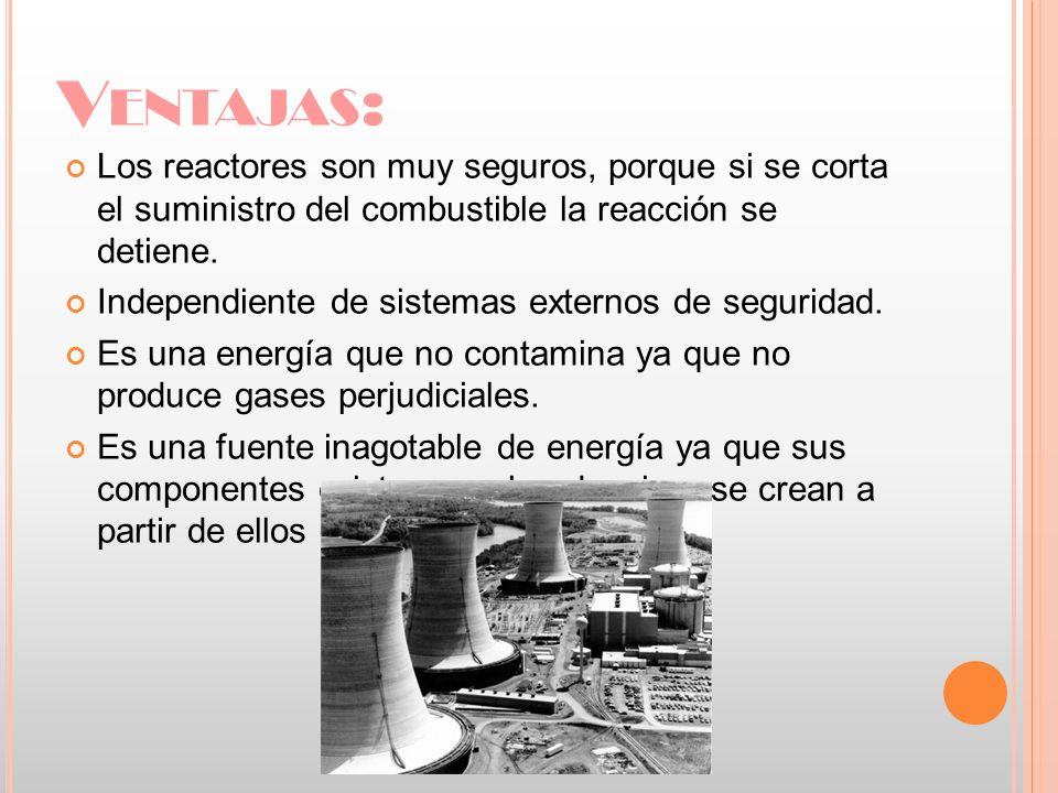V ENTAJAS : Los reactores son muy seguros, porque si se corta el suministro del combustible la reacción se detiene. Independiente de sistemas externos