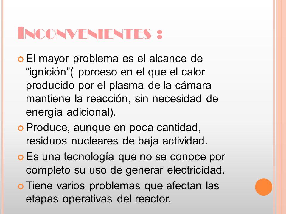 I NCONVENIENTES : El mayor problema es el alcance de ignición( porceso en el que el calor producido por el plasma de la cámara mantiene la reacción, s