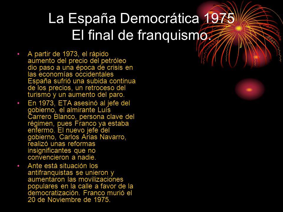 La España Democrática 1975 El final de franquismo. A partir de 1973, el rápido aumento del precio del petróleo dio paso a una época de crisis en las e