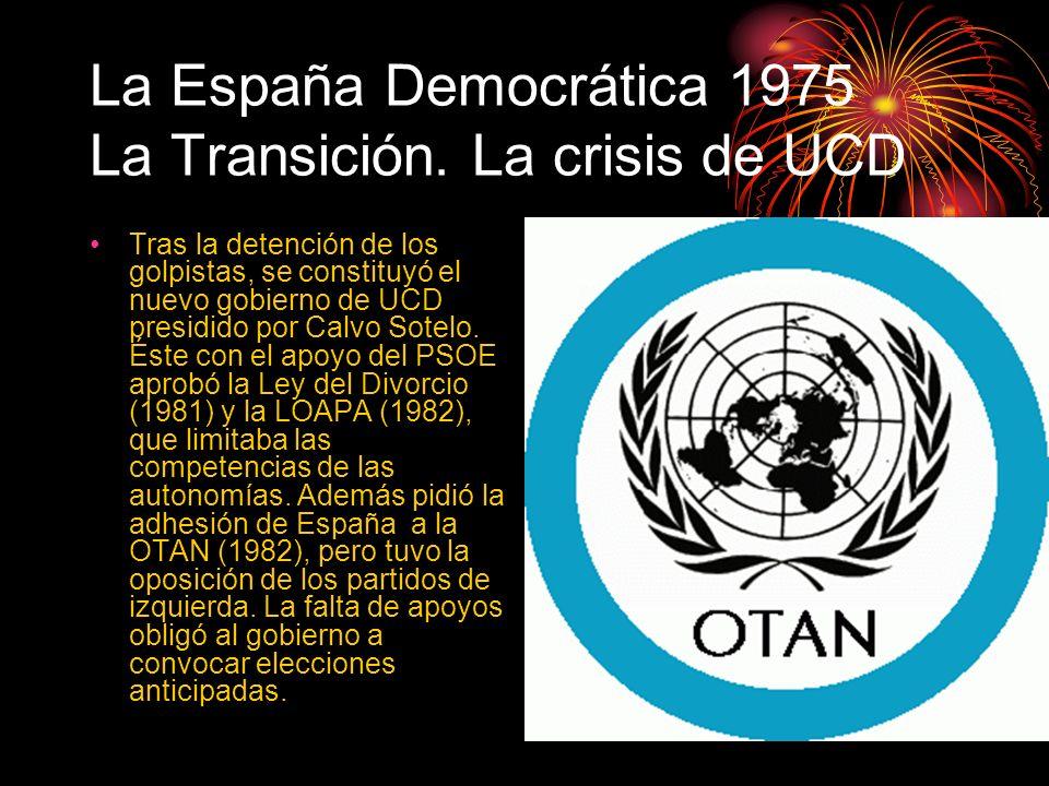 La España Democrática 1975 La Transición. La crisis de UCD Tras la detención de los golpistas, se constituyó el nuevo gobierno de UCD presidido por Ca