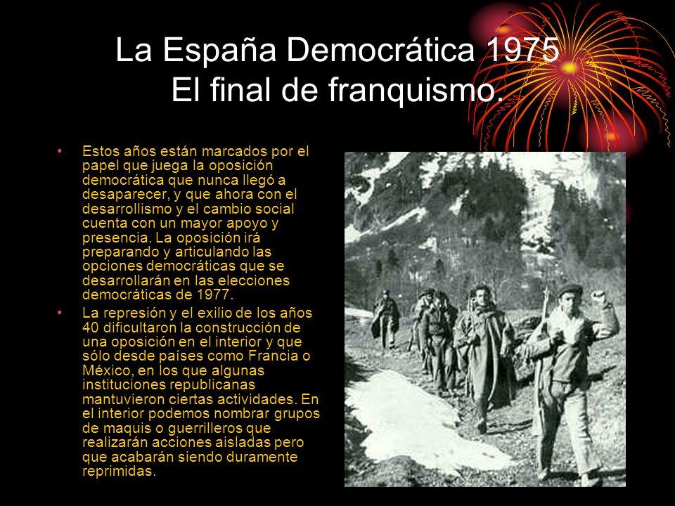 La España Democrática 1975 El final de franquismo. Estos años están marcados por el papel que juega la oposición democrática que nunca llegó a desapar