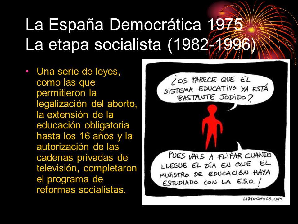 La España Democrática 1975 La etapa socialista (1982-1996) Una serie de leyes, como las que permitieron la legalización del aborto, la extensión de la