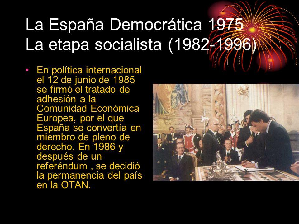 La España Democrática 1975 La etapa socialista (1982-1996) En política internacional el 12 de junio de 1985 se firmó el tratado de adhesión a la Comun