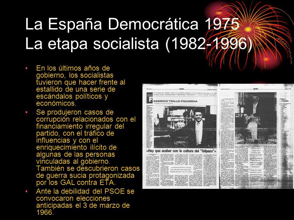 La España Democrática 1975 La etapa socialista (1982-1996) En los últimos años de gobierno, los socialistas tuvieron que hacer frente al estallido de