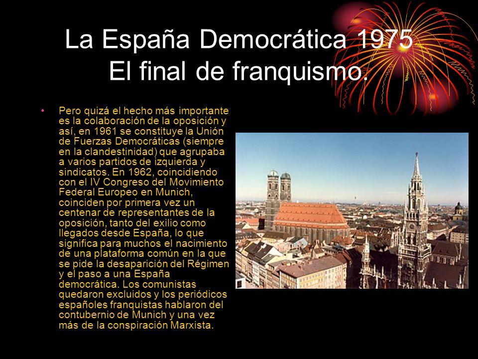 La España Democrática 1975 El final de franquismo. Pero quizá el hecho más importante es la colaboración de la oposición y así, en 1961 se constituye