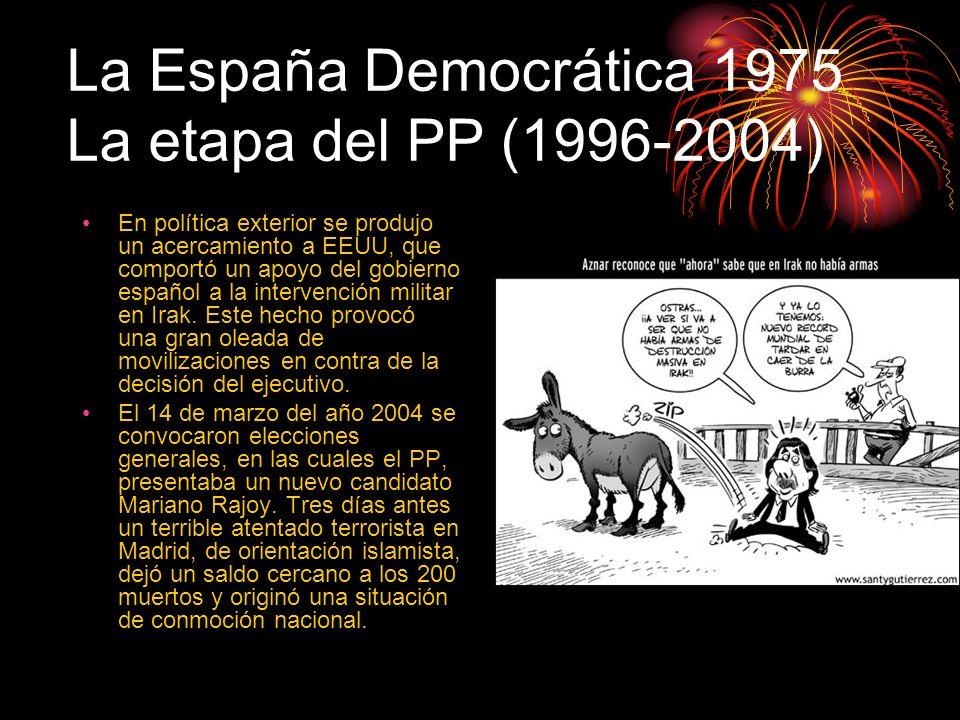 La España Democrática 1975 La etapa del PP (1996-2004) En política exterior se produjo un acercamiento a EEUU, que comportó un apoyo del gobierno espa