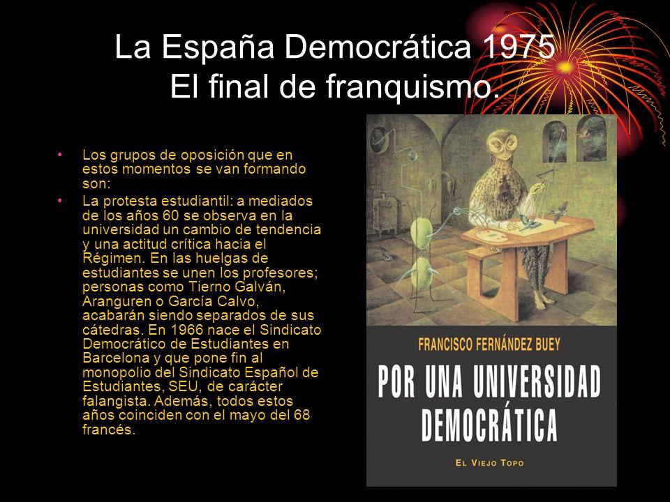 La España Democrática 1975 El final de franquismo. Los grupos de oposición que en estos momentos se van formando son: La protesta estudiantil: a media