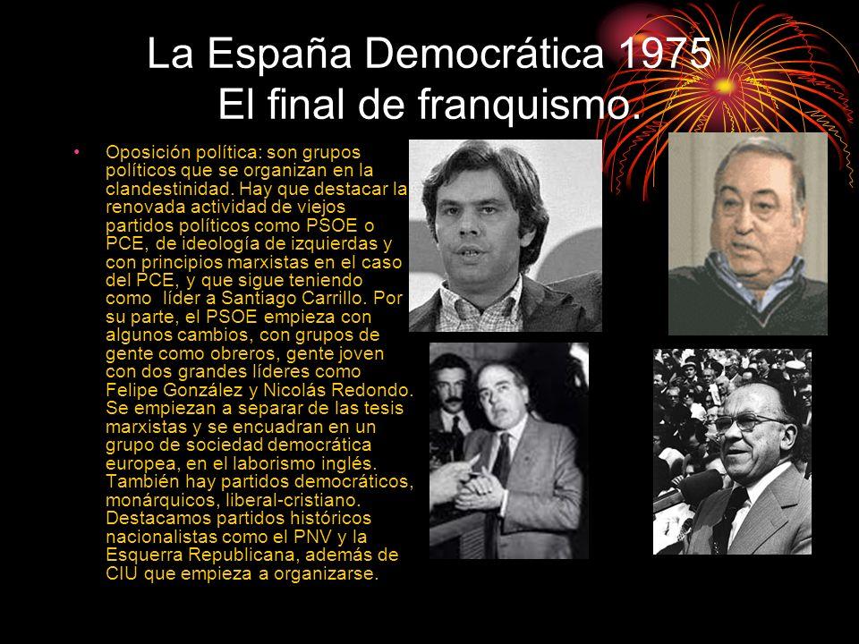 La España Democrática 1975 El final de franquismo. Oposición política: son grupos políticos que se organizan en la clandestinidad. Hay que destacar la