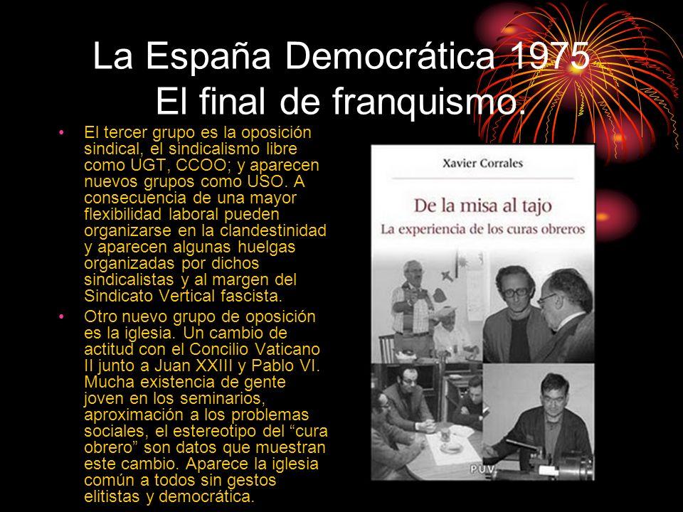 La España Democrática 1975 El final de franquismo. El tercer grupo es la oposición sindical, el sindicalismo libre como UGT, CCOO; y aparecen nuevos g