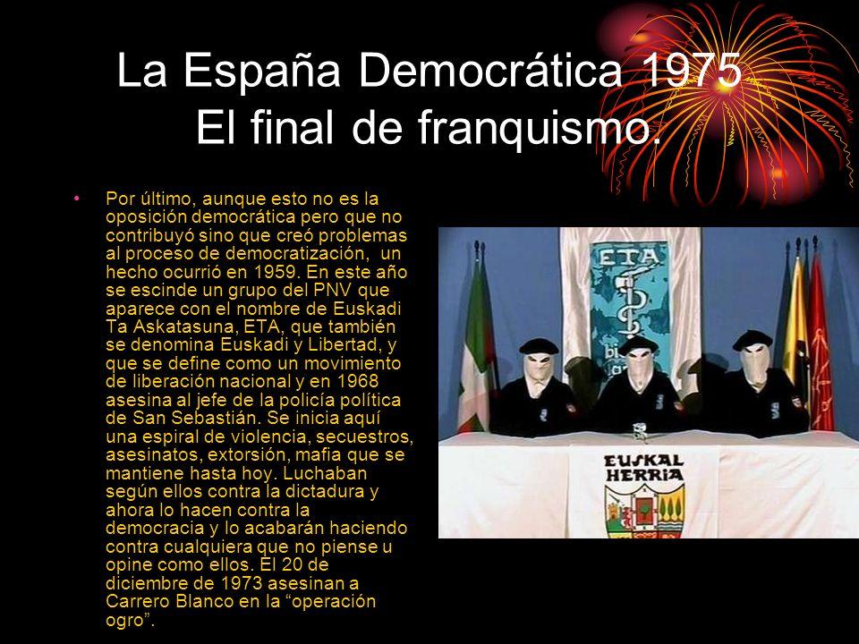 La España Democrática 1975 El final de franquismo. Por último, aunque esto no es la oposición democrática pero que no contribuyó sino que creó problem
