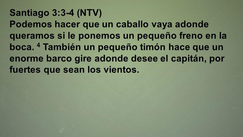 Santiago 3:3-4 (NTV) Podemos hacer que un caballo vaya adonde queramos si le ponemos un pequeño freno en la boca. 4 También un pequeño timón hace que