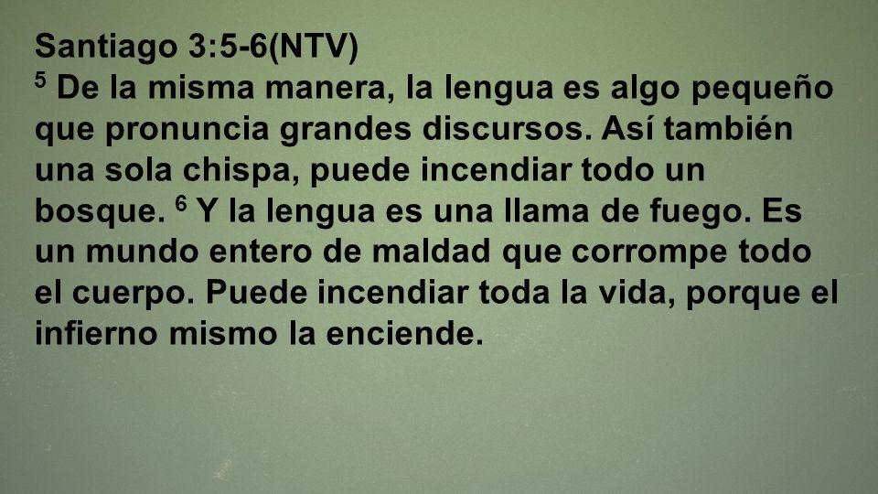 Santiago 3:5-6(NTV) 5 De la misma manera, la lengua es algo pequeño que pronuncia grandes discursos. Así también una sola chispa, puede incendiar todo