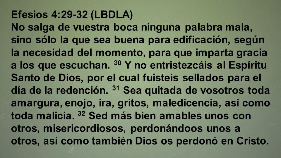 Efesios 4:29-32 (LBDLA) No salga de vuestra boca ninguna palabra mala, sino sólo la que sea buena para edificación, según la necesidad del momento, pa