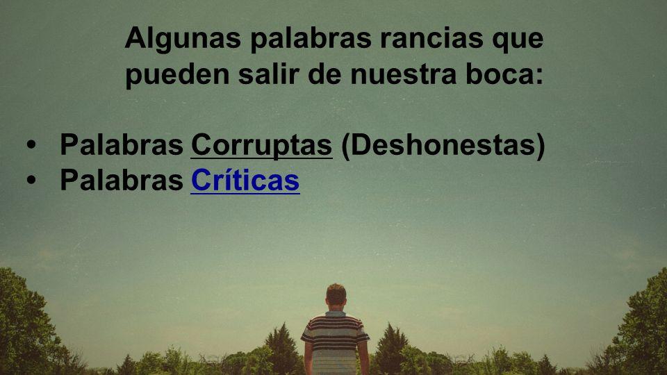 Algunas palabras rancias que pueden salir de nuestra boca: Palabras Corruptas (Deshonestas) Palabras Críticas