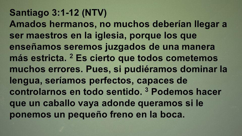 Santiago 3:1-12 (NTV) Amados hermanos, no muchos deberían llegar a ser maestros en la iglesia, porque los que enseñamos seremos juzgados de una manera