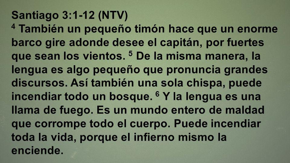 Santiago 3:1-12 (NTV) 4 También un pequeño timón hace que un enorme barco gire adonde desee el capitán, por fuertes que sean los vientos. 5 De la mism