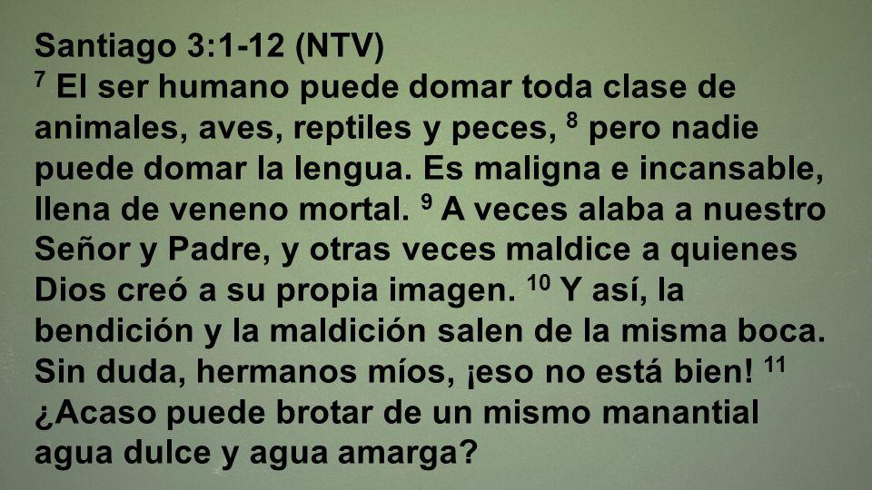 Santiago 3:1-12 (NTV) 7 El ser humano puede domar toda clase de animales, aves, reptiles y peces, 8 pero nadie puede domar la lengua. Es maligna e inc