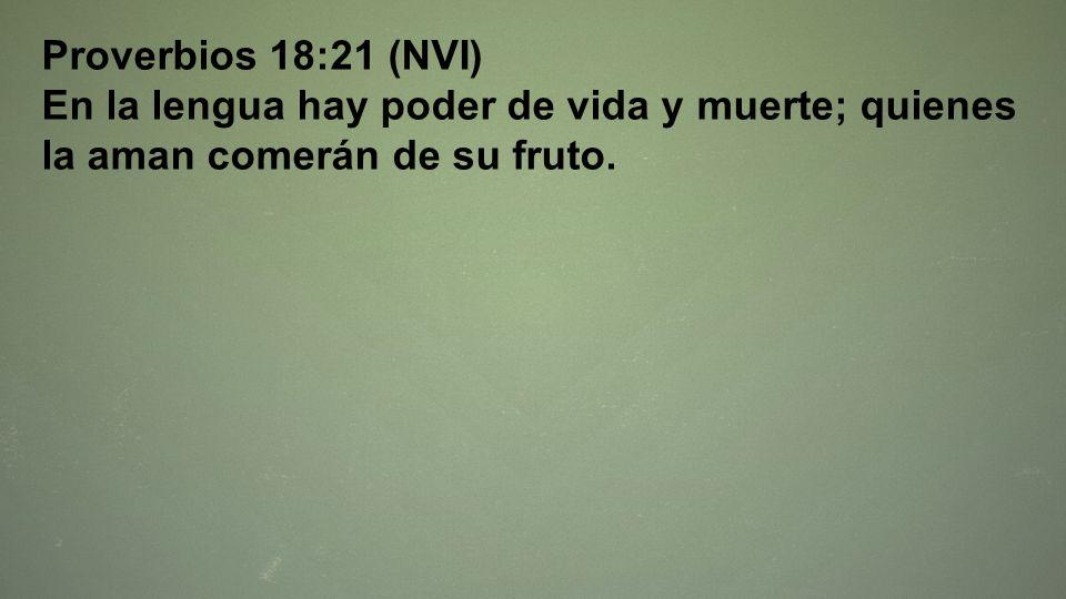 Proverbios 18:21 (NVI) En la lengua hay poder de vida y muerte; quienes la aman comerán de su fruto.