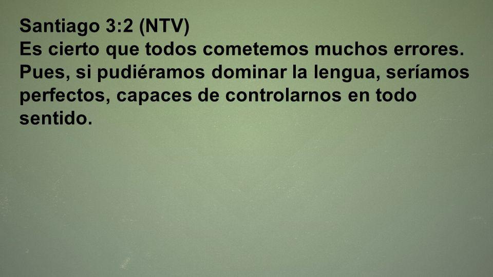 Santiago 3:2 (NTV) Es cierto que todos cometemos muchos errores. Pues, si pudiéramos dominar la lengua, seríamos perfectos, capaces de controlarnos en