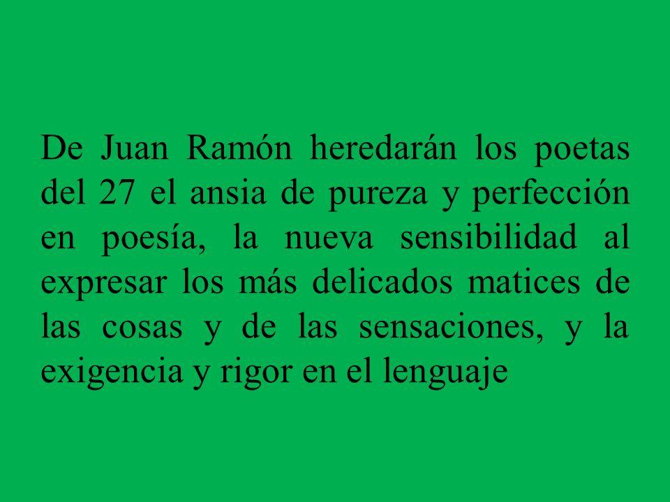 De Juan Ramón heredarán los poetas del 27 el ansia de pureza y perfección en poesía, la nueva sensibilidad al expresar los más delicados matices de la