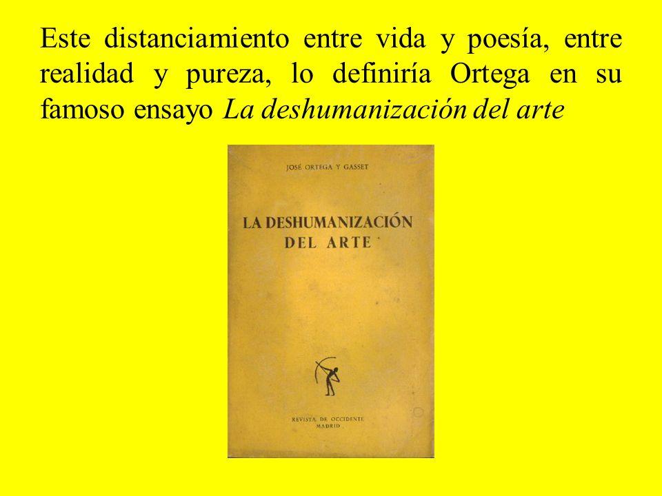 Este distanciamiento entre vida y poesía, entre realidad y pureza, lo definiría Ortega en su famoso ensayo La deshumanización del arte
