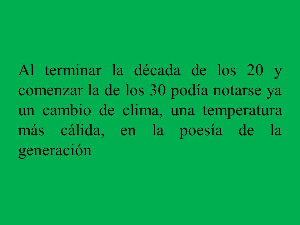 Al terminar la década de los 20 y comenzar la de los 30 podía notarse ya un cambio de clima, una temperatura más cálida, en la poesía de la generación