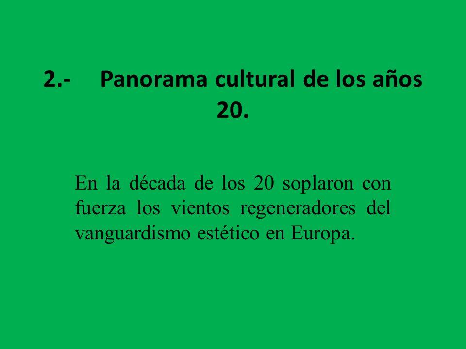2.- Panorama cultural de los años 20. En la década de los 20 soplaron con fuerza los vientos regeneradores del vanguardismo estético en Europa.