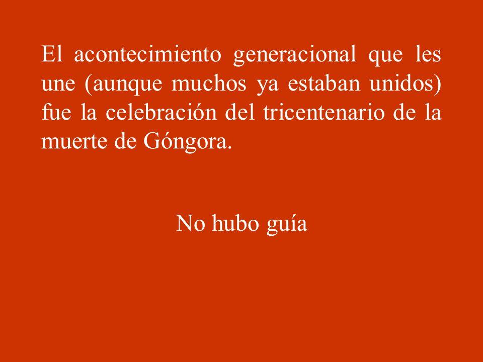 El acontecimiento generacional que les une (aunque muchos ya estaban unidos) fue la celebración del tricentenario de la muerte de Góngora. No hubo guí