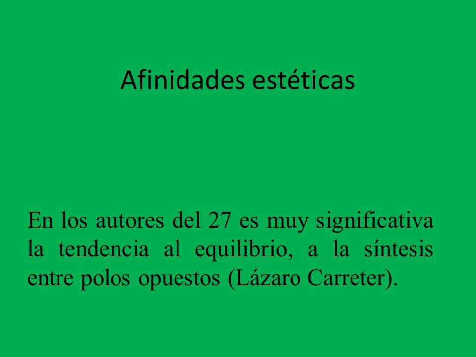 Afinidades estéticas En los autores del 27 es muy significativa la tendencia al equilibrio, a la síntesis entre polos opuestos (Lázaro Carreter).